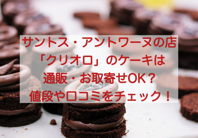 サントス・アントワーヌの洋菓子店「クリオロ」の通販情報と口コミ